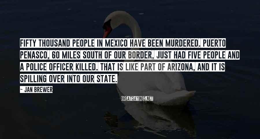 Jan Brewer Sayings: Fifty Thousand People In Mexico Have Been Murdered. Puerto Penasco, 60 Miles South Of Our Border, Just Had Five People And A Police Officer Killed. That Is Like Part Of Arizona, And It Is Spilling Over Into Our State.