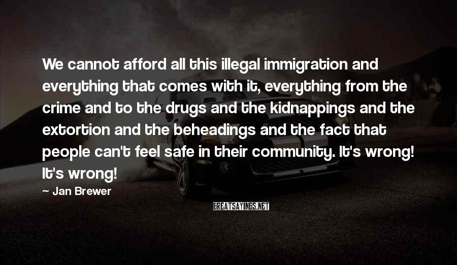 Jan Brewer Sayings: We Cannot Afford All This Illegal Immigration And Everything That Comes With It, Everything From The Crime And To The Drugs And The Kidnappings And The Extortion And The Beheadings And The Fact That People Can't Feel Safe In Their Community. It's Wrong! It's Wrong!
