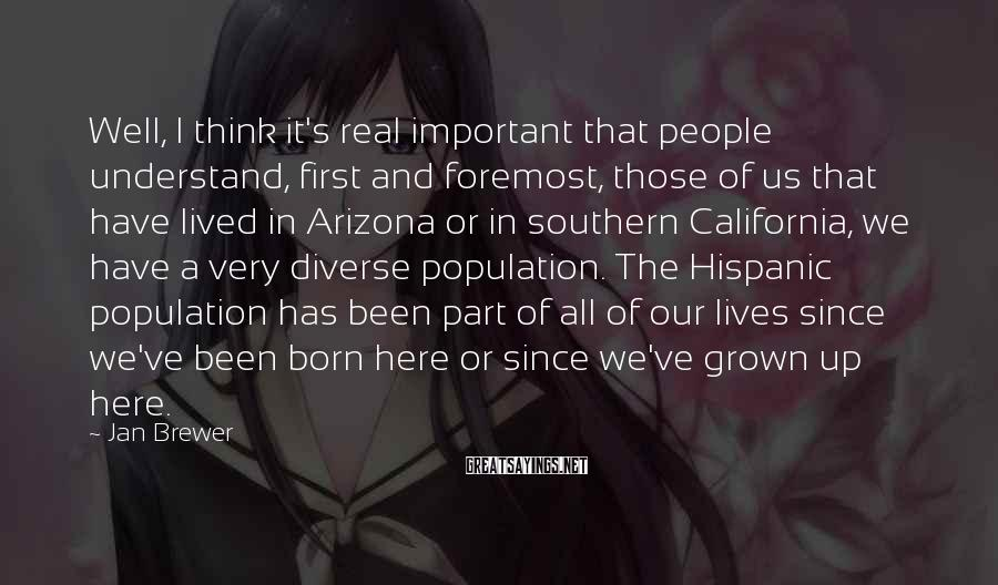 Jan Brewer Sayings: Well, I Think It's Real Important That People Understand, First And Foremost, Those Of Us That Have Lived In Arizona Or In Southern California, We Have A Very Diverse Population. The Hispanic Population Has Been Part Of All Of Our Lives Since We've Been Born Here Or Since We've Grown Up Here.