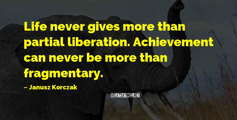 Janusz Korczak Sayings: Life Never Gives More Than Partial Liberation. Achievement Can Never Be More Than Fragmentary.