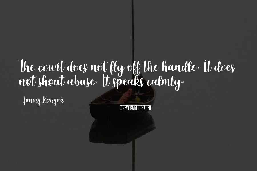 Janusz Korczak Sayings: The Court Does Not Fly Off The Handle. It Does Not Shout Abuse. It Speaks Calmly.