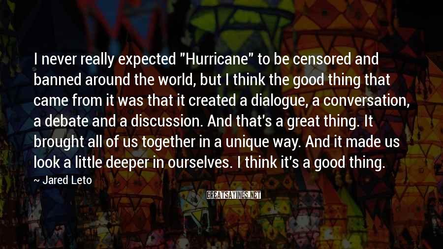 """Jared Leto Sayings: I Never Really Expected """"Hurricane"""" To Be Censored And Banned Around The World, But I Think The Good Thing That Came From It Was That It Created A Dialogue, A Conversation, A Debate And A Discussion. And That's A Great Thing. It Brought All Of Us Together In A Unique Way. And It Made Us Look A Little Deeper In Ourselves. I Think It's A Good Thing."""