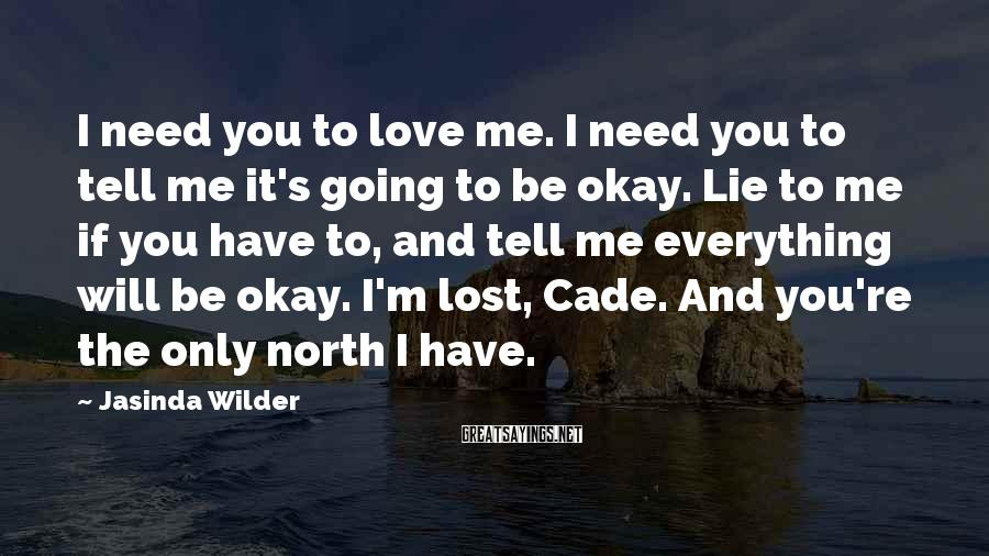 Jasinda Wilder Sayings: I Need You To Love Me. I Need You To Tell Me It's Going To Be Okay. Lie To Me If You Have To, And Tell Me Everything Will Be Okay. I'm Lost, Cade. And You're The Only North I Have.
