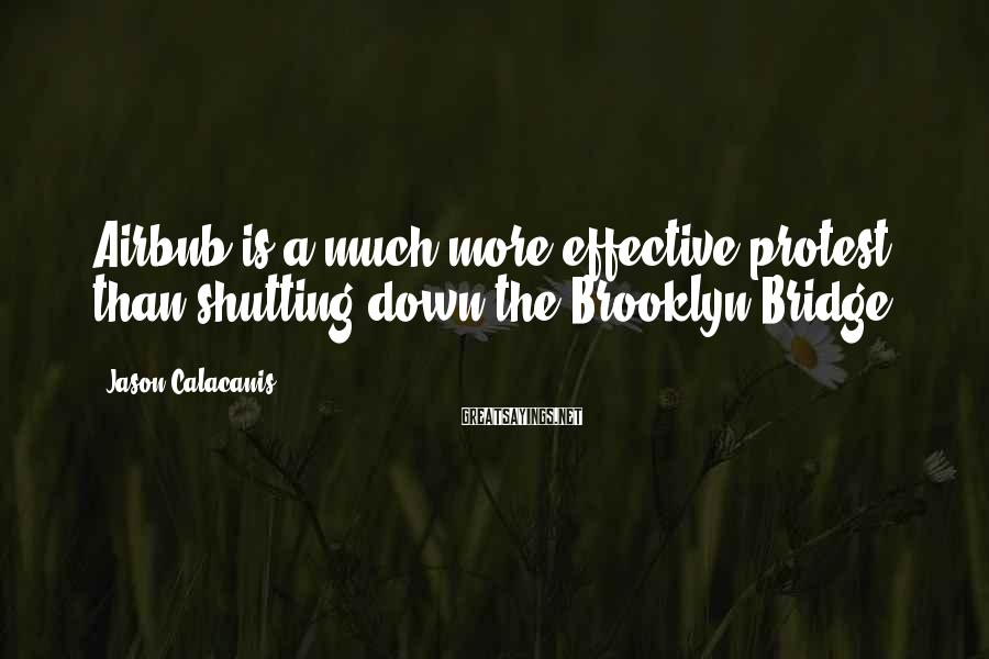 Jason Calacanis Sayings: Airbnb Is A Much More Effective Protest Than Shutting Down The Brooklyn Bridge.