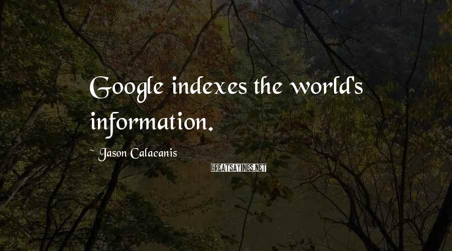 Jason Calacanis Sayings: Google Indexes The World's Information.
