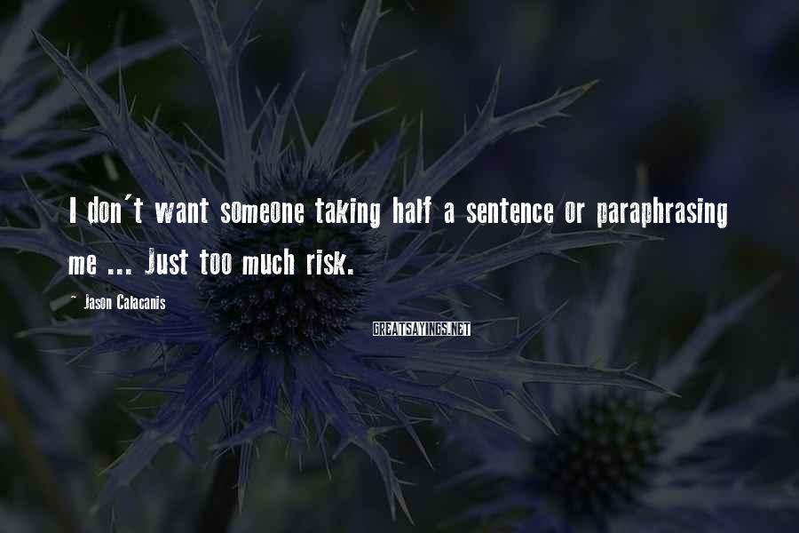 Jason Calacanis Sayings: I Don't Want Someone Taking Half A Sentence Or Paraphrasing Me ... Just Too Much Risk.