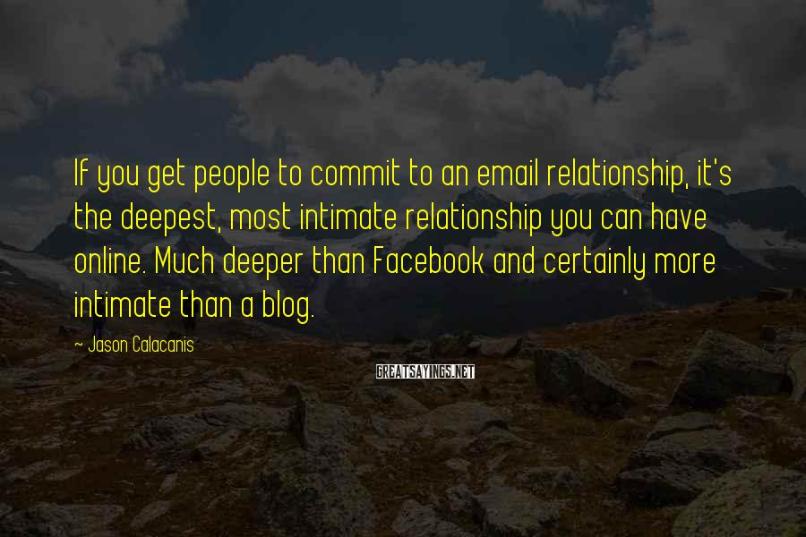 Jason Calacanis Sayings: If You Get People To Commit To An Email Relationship, It's The Deepest, Most Intimate Relationship You Can Have Online. Much Deeper Than Facebook And Certainly More Intimate Than A Blog.
