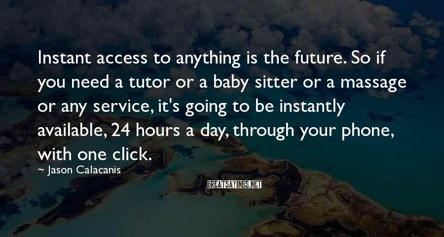 Jason Calacanis Sayings: Instant Access To Anything Is The Future. So If You Need A Tutor Or A Baby Sitter Or A Massage Or Any Service, It's Going To Be Instantly Available, 24 Hours A Day, Through Your Phone, With One Click.