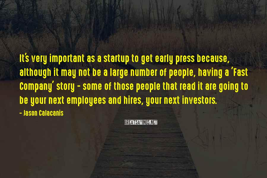 Jason Calacanis Sayings: It's Very Important As A Startup To Get Early Press Because, Although It May Not Be A Large Number Of People, Having A 'Fast Company' Story - Some Of Those People That Read It Are Going To Be Your Next Employees And Hires, Your Next Investors.