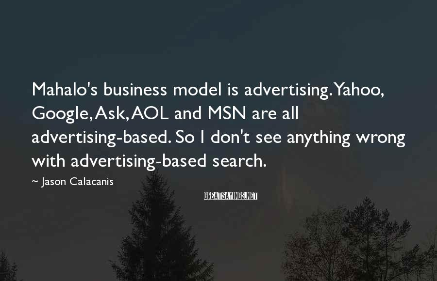 Jason Calacanis Sayings: Mahalo's Business Model Is Advertising. Yahoo, Google, Ask, AOL And MSN Are All Advertising-based. So I Don't See Anything Wrong With Advertising-based Search.