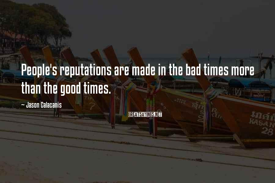 Jason Calacanis Sayings: People's Reputations Are Made In The Bad Times More Than The Good Times.