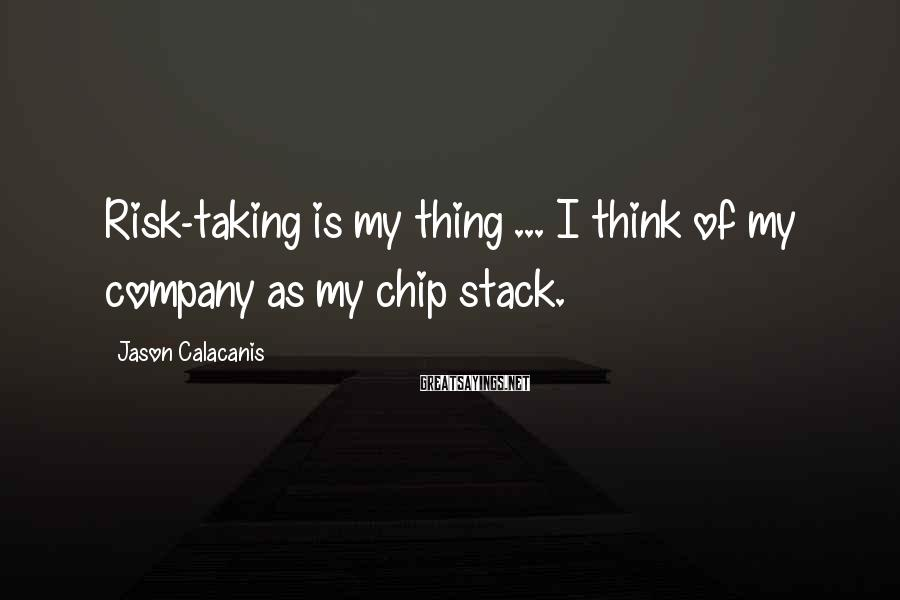 Jason Calacanis Sayings: Risk-taking Is My Thing ... I Think Of My Company As My Chip Stack.