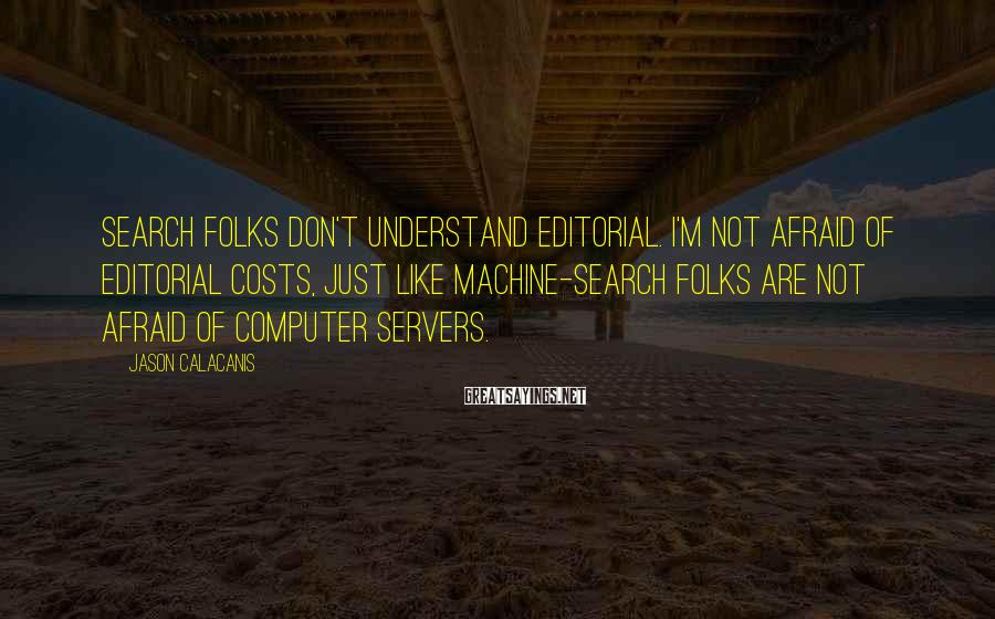Jason Calacanis Sayings: Search Folks Don't Understand Editorial. I'm Not Afraid Of Editorial Costs, Just Like Machine-search Folks Are Not Afraid Of Computer Servers.