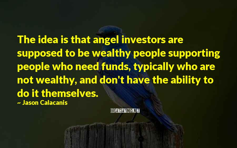 Jason Calacanis Sayings: The Idea Is That Angel Investors Are Supposed To Be Wealthy People Supporting People Who Need Funds, Typically Who Are Not Wealthy, And Don't Have The Ability To Do It Themselves.