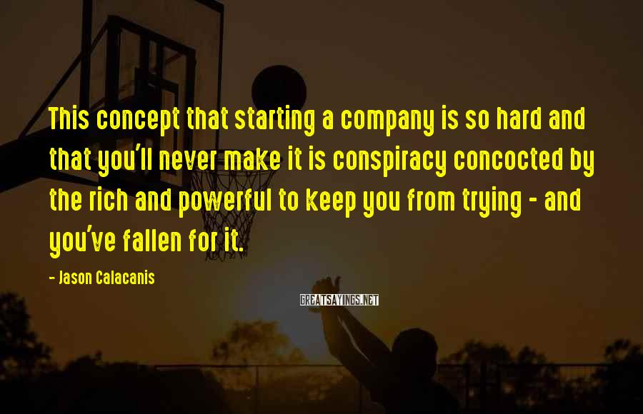 Jason Calacanis Sayings: This Concept That Starting A Company Is So Hard And That You'll Never Make It Is Conspiracy Concocted By The Rich And Powerful To Keep You From Trying - And You've Fallen For It.