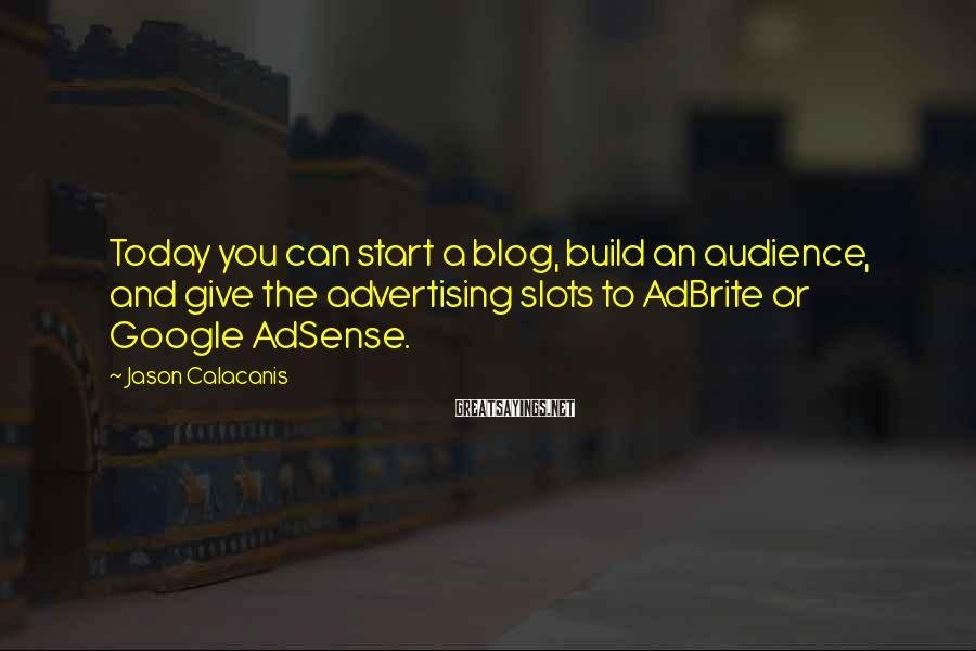 Jason Calacanis Sayings: Today You Can Start A Blog, Build An Audience, And Give The Advertising Slots To AdBrite Or Google AdSense.
