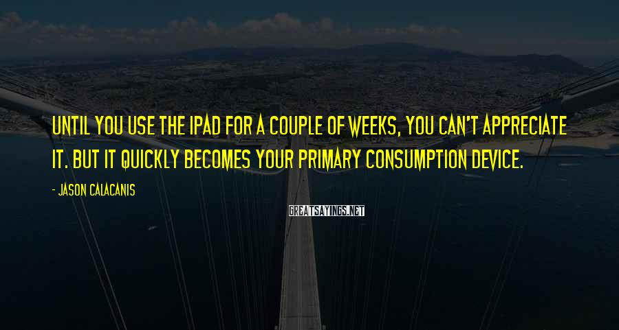 Jason Calacanis Sayings: Until You Use The IPad For A Couple Of Weeks, You Can't Appreciate It. But It Quickly Becomes Your Primary Consumption Device.