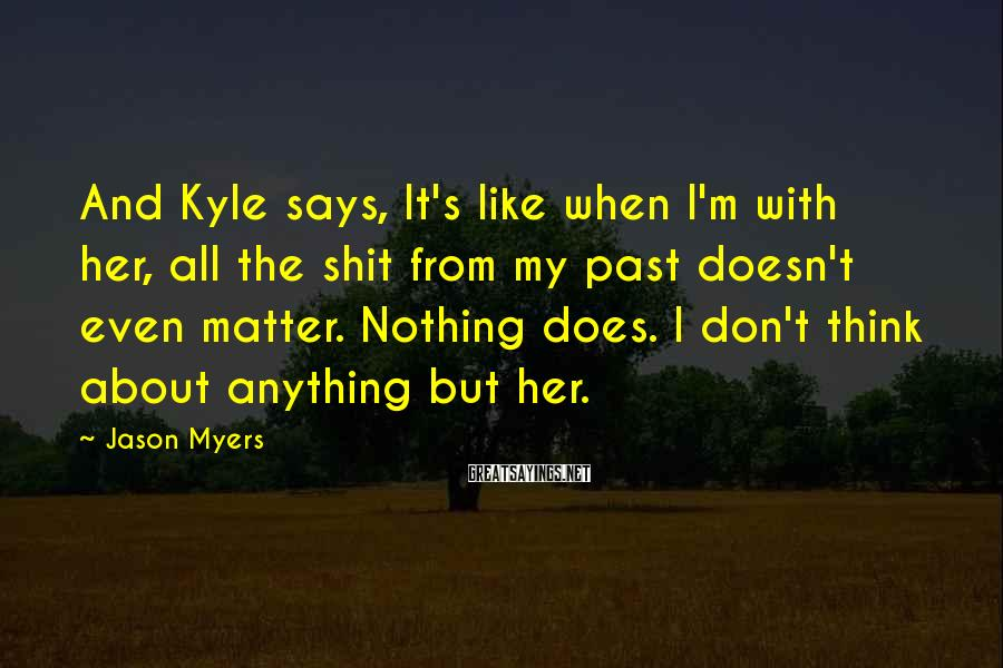 Jason Myers Sayings: And Kyle Says, It's Like When I'm With Her, All The Shit From My Past Doesn't Even Matter. Nothing Does. I Don't Think About Anything But Her.