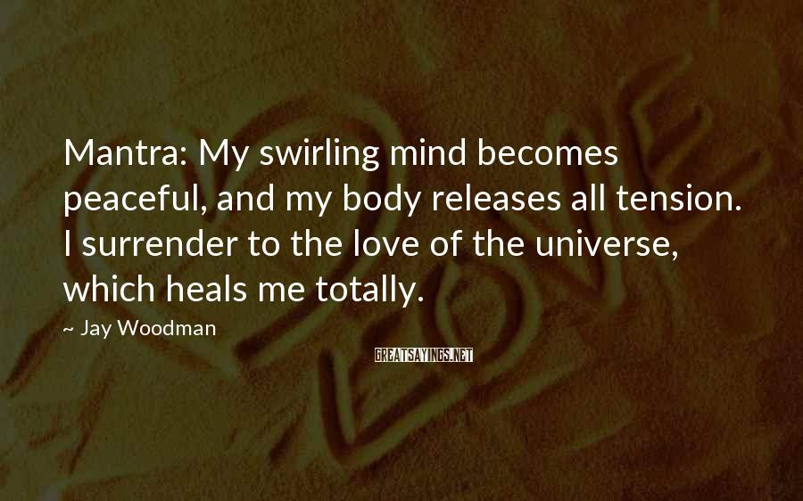 Jay Woodman Sayings: Mantra: My Swirling Mind Becomes Peaceful, And My Body Releases All Tension. I Surrender To The Love Of The Universe, Which Heals Me Totally.