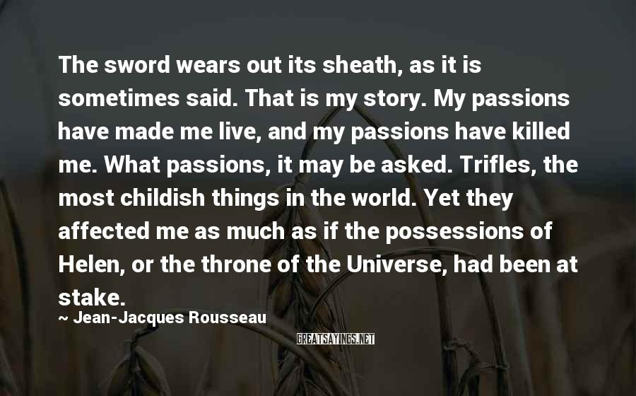 Jean-Jacques Rousseau Sayings: The Sword Wears Out Its Sheath, As It Is Sometimes Said. That Is My Story. My Passions Have Made Me Live, And My Passions Have Killed Me. What Passions, It May Be Asked. Trifles, The Most Childish Things In The World. Yet They Affected Me As Much As If The Possessions Of Helen, Or The Throne Of The Universe, Had Been At Stake.