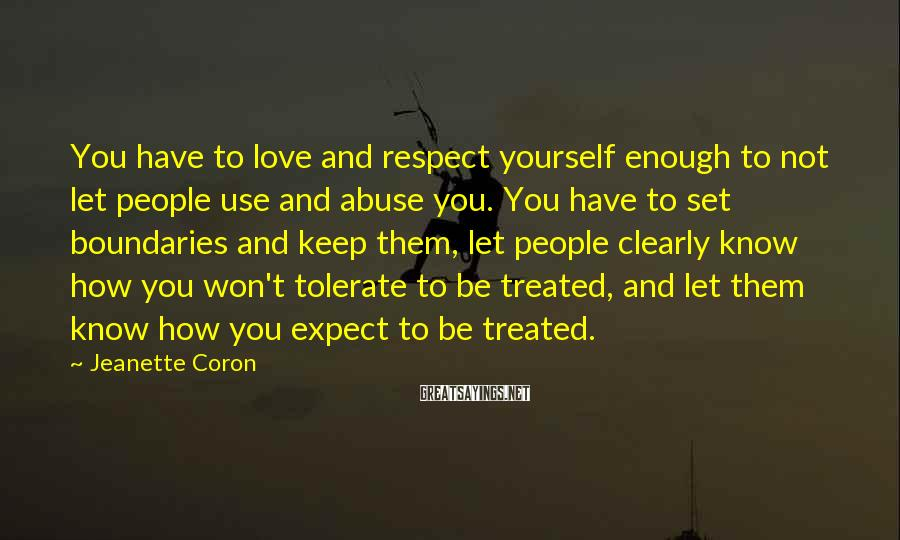 Jeanette Coron Sayings: You Have To Love And Respect Yourself Enough To Not Let People Use And Abuse You. You Have To Set Boundaries And Keep Them, Let People Clearly Know How You Won't Tolerate To Be Treated, And Let Them Know How You Expect To Be Treated.