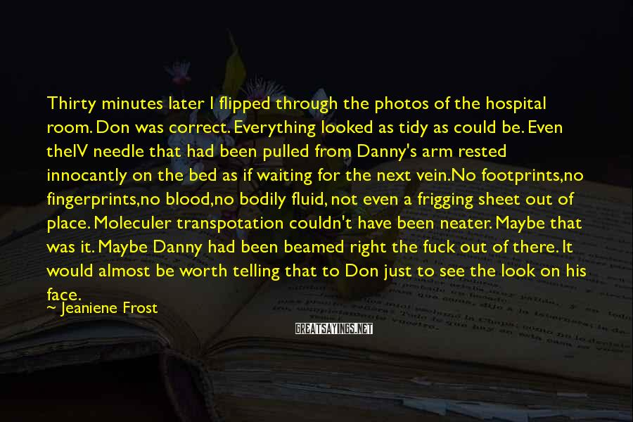 Jeaniene Frost Sayings: Thirty Minutes Later I Flipped Through The Photos Of The Hospital Room. Don Was Correct. Everything Looked As Tidy As Could Be. Even TheIV Needle That Had Been Pulled From Danny's Arm Rested Innocantly On The Bed As If Waiting For The Next Vein.No Footprints,no Fingerprints,no Blood,no Bodily Fluid, Not Even A Frigging Sheet Out Of Place. Moleculer Transpotation Couldn't Have Been Neater. Maybe That Was It. Maybe Danny Had Been Beamed Right The Fuck Out Of There. It Would Almost Be Worth Telling That To Don Just To See The Look On His Face.