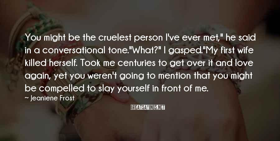 """Jeaniene Frost Sayings: You Might Be The Cruelest Person I've Ever Met,"""" He Said In A Conversational Tone.""""What?"""" I Gasped.""""My First Wife Killed Herself. Took Me Centuries To Get Over It And Love Again, Yet You Weren't Going To Mention That You Might Be Compelled To Slay Yourself In Front Of Me."""