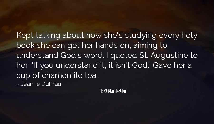 Jeanne DuPrau Sayings: Kept Talking About How She's Studying Every Holy Book She Can Get Her Hands On, Aiming To Understand God's Word. I Quoted St. Augustine To Her. 'If You Understand It, It Isn't God.' Gave Her A Cup Of Chamomile Tea.