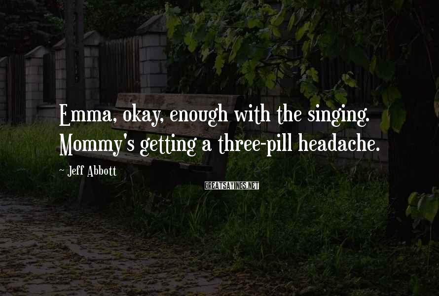 Jeff Abbott Sayings: Emma, Okay, Enough With The Singing. Mommy's Getting A Three-pill Headache.