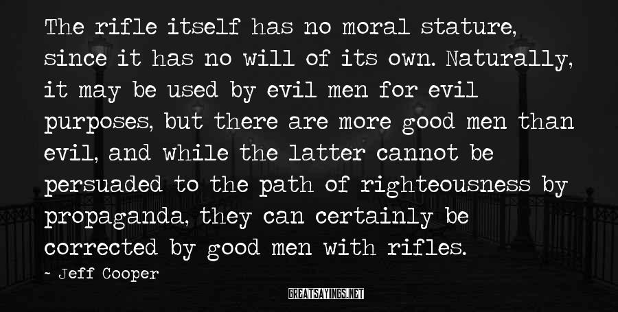 Jeff Cooper Sayings: The Rifle Itself Has No Moral Stature, Since It Has No Will Of Its Own. Naturally, It May Be Used By Evil Men For Evil Purposes, But There Are More Good Men Than Evil, And While The Latter Cannot Be Persuaded To The Path Of Righteousness By Propaganda, They Can Certainly Be Corrected By Good Men With Rifles.