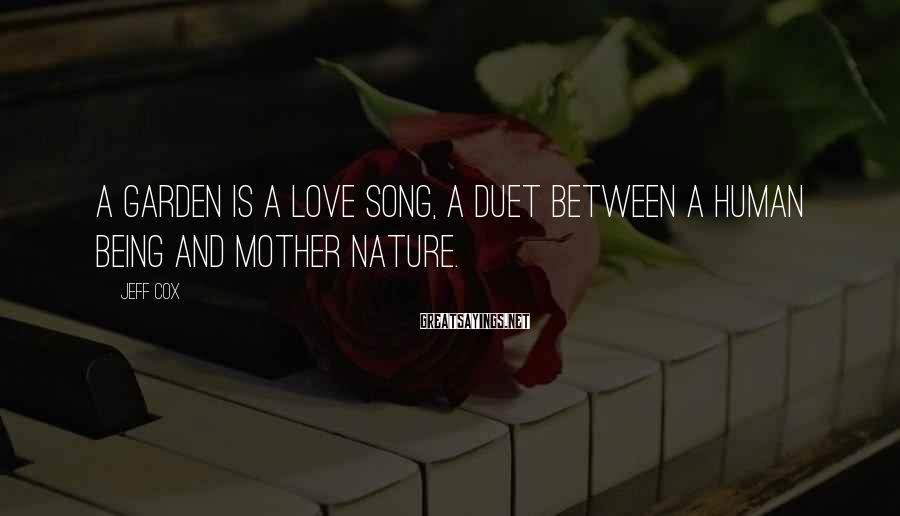 Jeff Cox Sayings: A Garden Is A Love Song, A Duet Between A Human Being And Mother Nature.