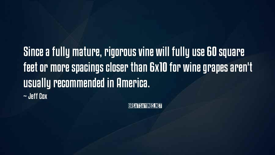 Jeff Cox Sayings: Since A Fully Mature, Rigorous Vine Will Fully Use 60 Square Feet Or More Spacings Closer Than 6x10 For Wine Grapes Aren't Usually Recommended In America.
