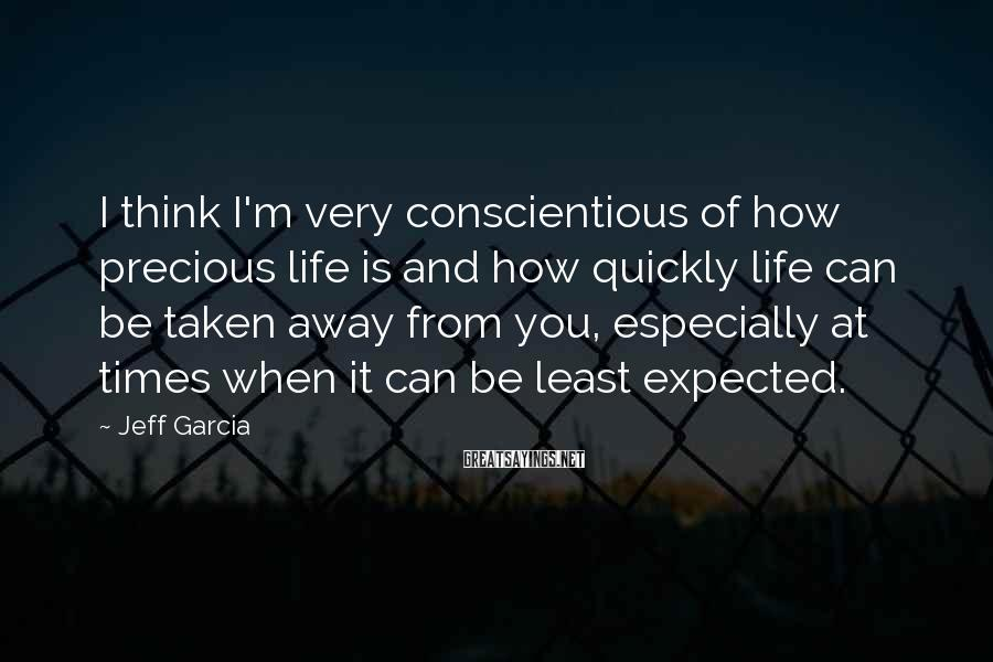 Jeff Garcia Sayings: I Think I'm Very Conscientious Of How Precious Life Is And How Quickly Life Can Be Taken Away From You, Especially At Times When It Can Be Least Expected.