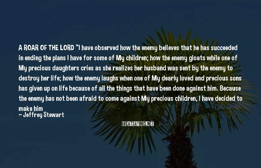 """Jeffrey Stewart Sayings: A ROAR OF THE LORD   """"I Have Observed How The Enemy Believes That He Has Succeeded In Ending The Plans I Have For Some Of My Children; How The Enemy Gloats While One Of My Precious Daughters Cries As She Realizes Her Husband Was Sent By The Enemy To Destroy Her Life; How The Enemy Laughs When One Of My Dearly Loved And Precious Sons Has Given Up On Life Because Of All The Things That Have Been Done Against Him. Because The Enemy Has Not Been Afraid To Come Against My Precious Children, I Have Decided To Make Him Become Very Afraid. I Am Going To Take That Daughter Of Mine, And Not Only Heal Her, But Cause Her To Walk In An Anointing A Hundred Times Greater Than I Had Originally Planned For Her To Walk In. I Am Going To Take That Son, And Use Him To Win A Million Souls To Jesus, Rather Than A Thousand. FOR THIS IS A NEW SEASON, THIS IS THE SEASON WHERE WRONGS AGAINST MY CHILDREN ARE MADE RIGHT, WHERE THE ENEMY LEARNS TO FEAR THOSE WHO BEAR MY NAME."""