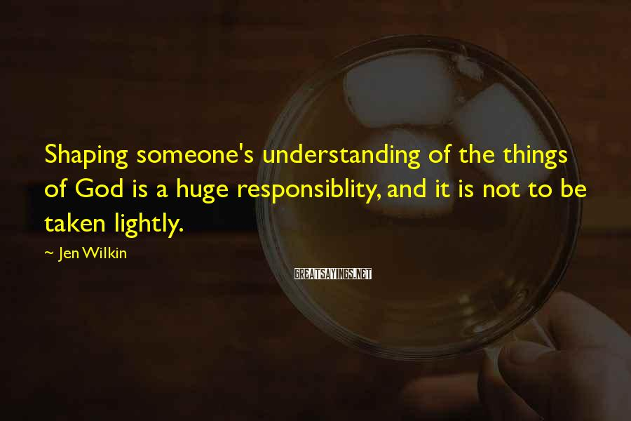 Jen Wilkin Sayings: Shaping Someone's Understanding Of The Things Of God Is A Huge Responsiblity, And It Is Not To Be Taken Lightly.