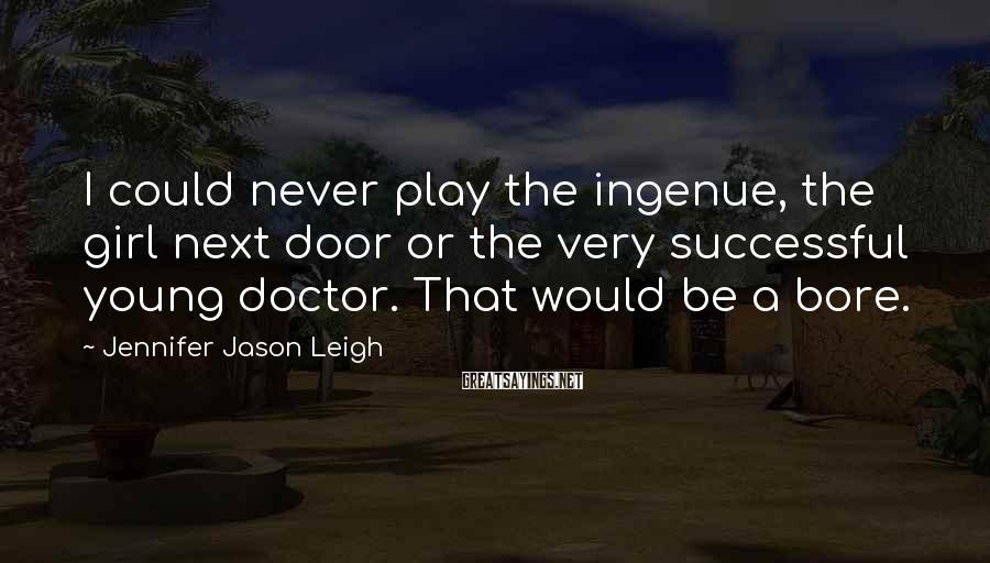 Jennifer Jason Leigh Sayings: I Could Never Play The Ingenue, The Girl Next Door Or The Very Successful Young Doctor. That Would Be A Bore.