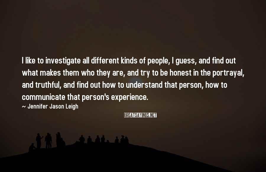 Jennifer Jason Leigh Sayings: I Like To Investigate All Different Kinds Of People, I Guess, And Find Out What Makes Them Who They Are, And Try To Be Honest In The Portrayal, And Truthful, And Find Out How To Understand That Person, How To Communicate That Person's Experience.