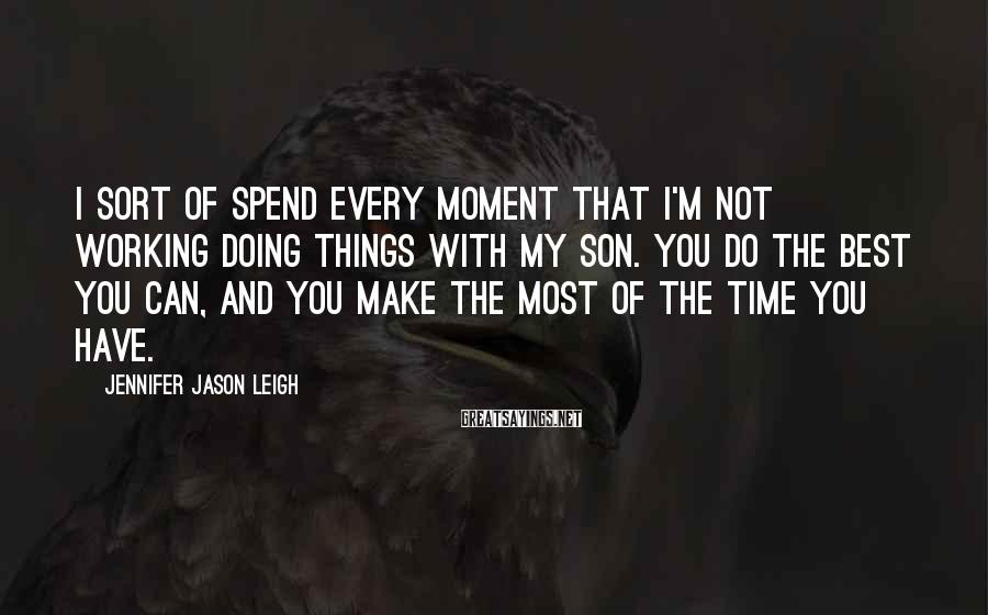 Jennifer Jason Leigh Sayings: I Sort Of Spend Every Moment That I'm Not Working Doing Things With My Son. You Do The Best You Can, And You Make The Most Of The Time You Have.