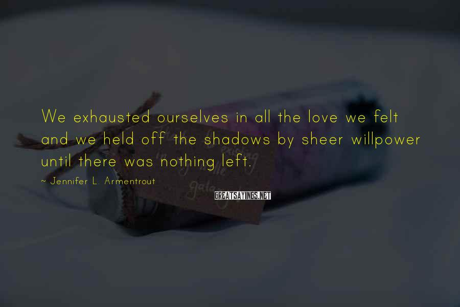Jennifer L. Armentrout Sayings: We Exhausted Ourselves In All The Love We Felt And We Held Off The Shadows By Sheer Willpower Until There Was Nothing Left.