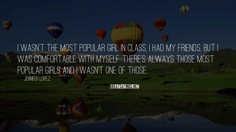 Jennifer Lopez Sayings: I Wasn't The Most Popular Girl In Class, I Had My Friends, But I Was Comfortable With Myself. There's Always Those Most Popular Girls And I Wasn't One Of Those.