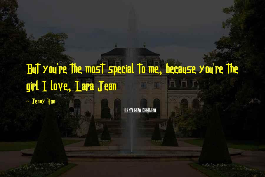 Jenny Han Sayings: But You're The Most Special To Me, Because You're The Girl I Love, Lara Jean