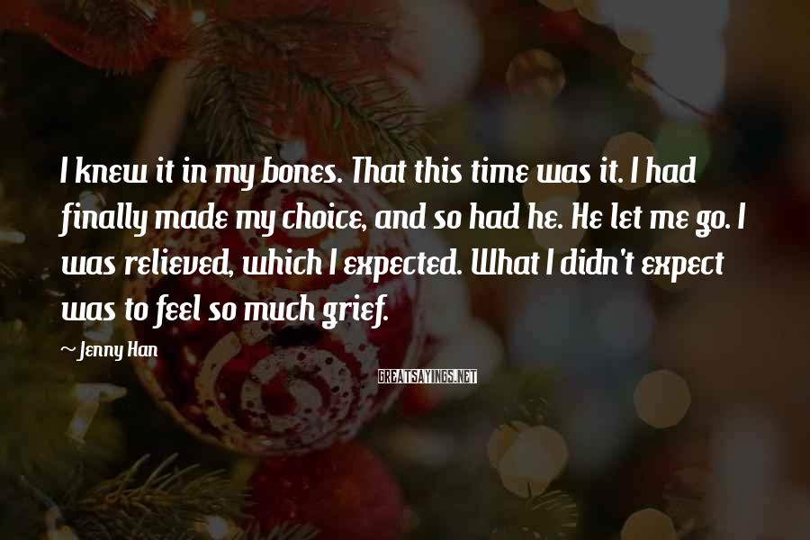 Jenny Han Sayings: I Knew It In My Bones. That This Time Was It. I Had Finally Made My Choice, And So Had He. He Let Me Go. I Was Relieved, Which I Expected. What I Didn't Expect Was To Feel So Much Grief.