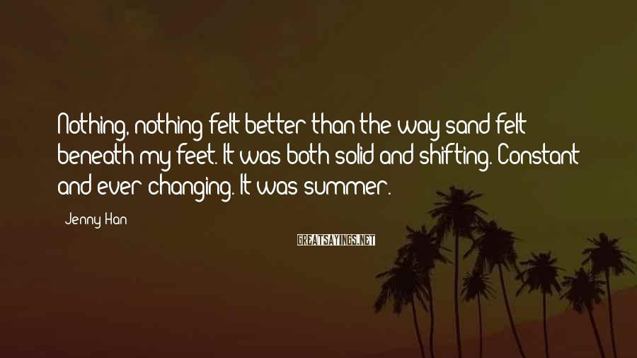 Jenny Han Sayings: Nothing, Nothing Felt Better Than The Way Sand Felt Beneath My Feet. It Was Both Solid And Shifting. Constant And Ever-changing. It Was Summer.