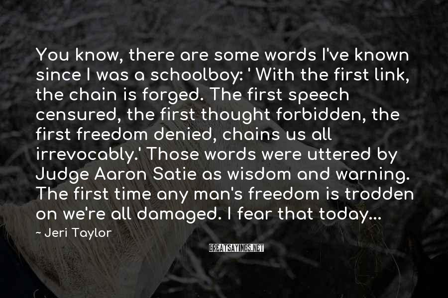 Jeri Taylor Sayings: You Know, There Are Some Words I've Known Since I Was A Schoolboy: ' With The First Link, The Chain Is Forged. The First Speech Censured, The First Thought Forbidden, The First Freedom Denied, Chains Us All Irrevocably.' Those Words Were Uttered By Judge Aaron Satie As Wisdom And Warning. The First Time Any Man's Freedom Is Trodden On We're All Damaged. I Fear That Today...