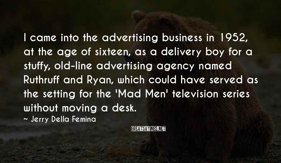 Jerry Della Femina Sayings: I Came Into The Advertising Business In 1952, At The Age Of Sixteen, As A Delivery Boy For A Stuffy, Old-line Advertising Agency Named Ruthruff And Ryan, Which Could Have Served As The Setting For The 'Mad Men' Television Series Without Moving A Desk.