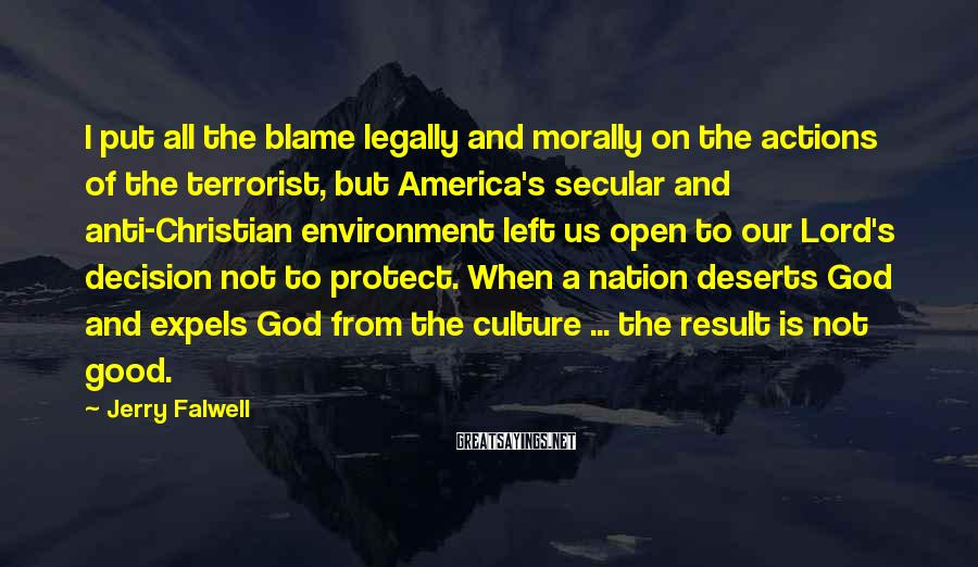 Jerry Falwell Sayings: I Put All The Blame Legally And Morally On The Actions Of The Terrorist, But America's Secular And Anti-Christian Environment Left Us Open To Our Lord's Decision Not To Protect. When A Nation Deserts God And Expels God From The Culture ... The Result Is Not Good.