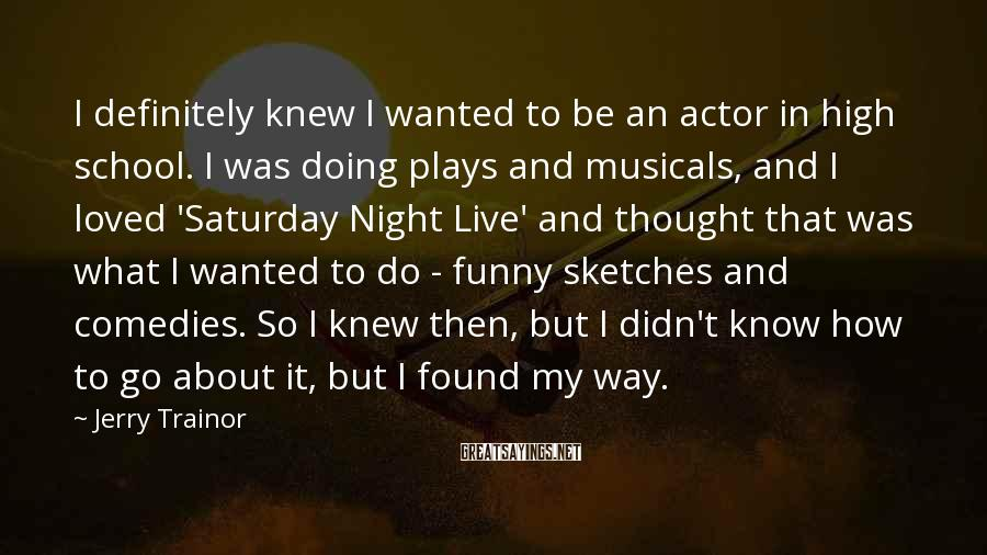 Jerry Trainor Sayings: I Definitely Knew I Wanted To Be An Actor In High School. I Was Doing Plays And Musicals, And I Loved 'Saturday Night Live' And Thought That Was What I Wanted To Do - Funny Sketches And Comedies. So I Knew Then, But I Didn't Know How To Go About It, But I Found My Way.