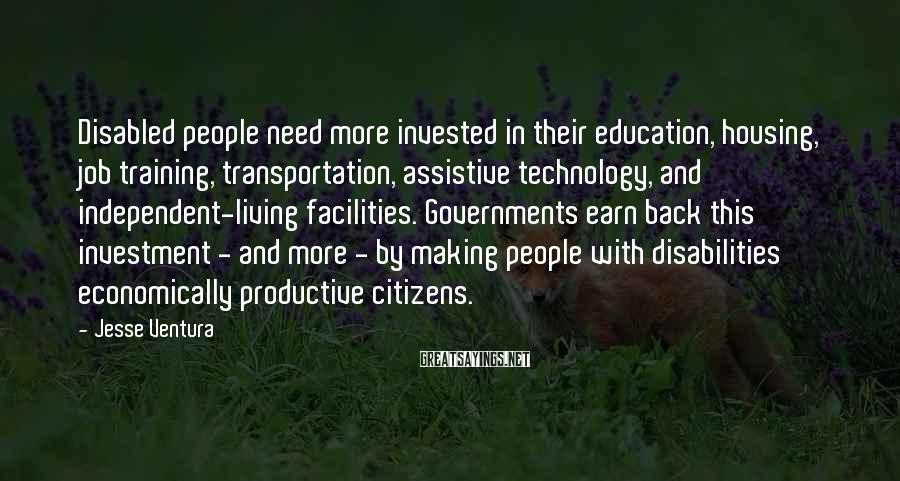 Jesse Ventura Sayings: Disabled People Need More Invested In Their Education, Housing, Job Training, Transportation, Assistive Technology, And Independent-living Facilities. Governments Earn Back This Investment - And More - By Making People With Disabilities Economically Productive Citizens.
