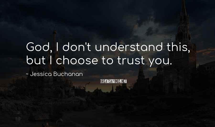 Jessica Buchanan Sayings: God, I Don't Understand This, But I Choose To Trust You.