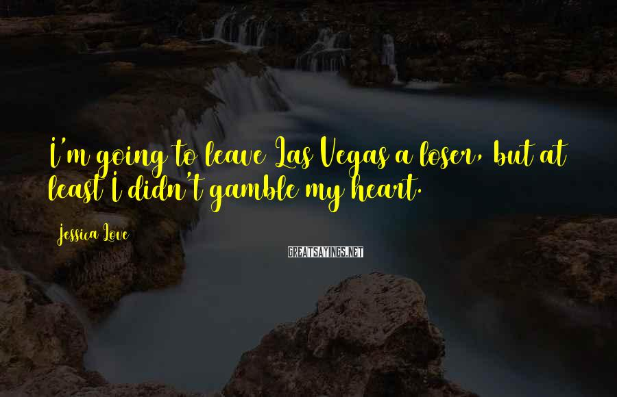 Jessica Love Sayings: I'm Going To Leave Las Vegas A Loser, But At Least I Didn't Gamble My Heart.